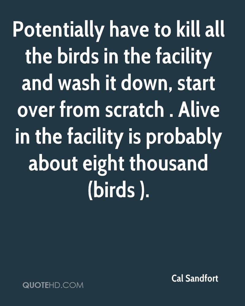 Potentially have to kill all the birds in the facility and wash it down, start over from scratch . Alive in the facility is probably about eight thousand (birds ).