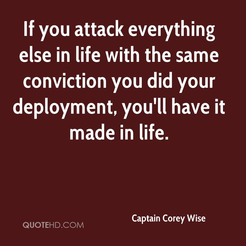 If you attack everything else in life with the same conviction you did your deployment, you'll have it made in life.