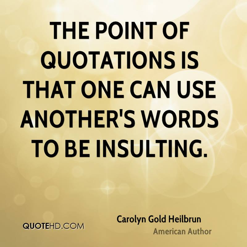 The point of quotations is that one can use another's words to be insulting.