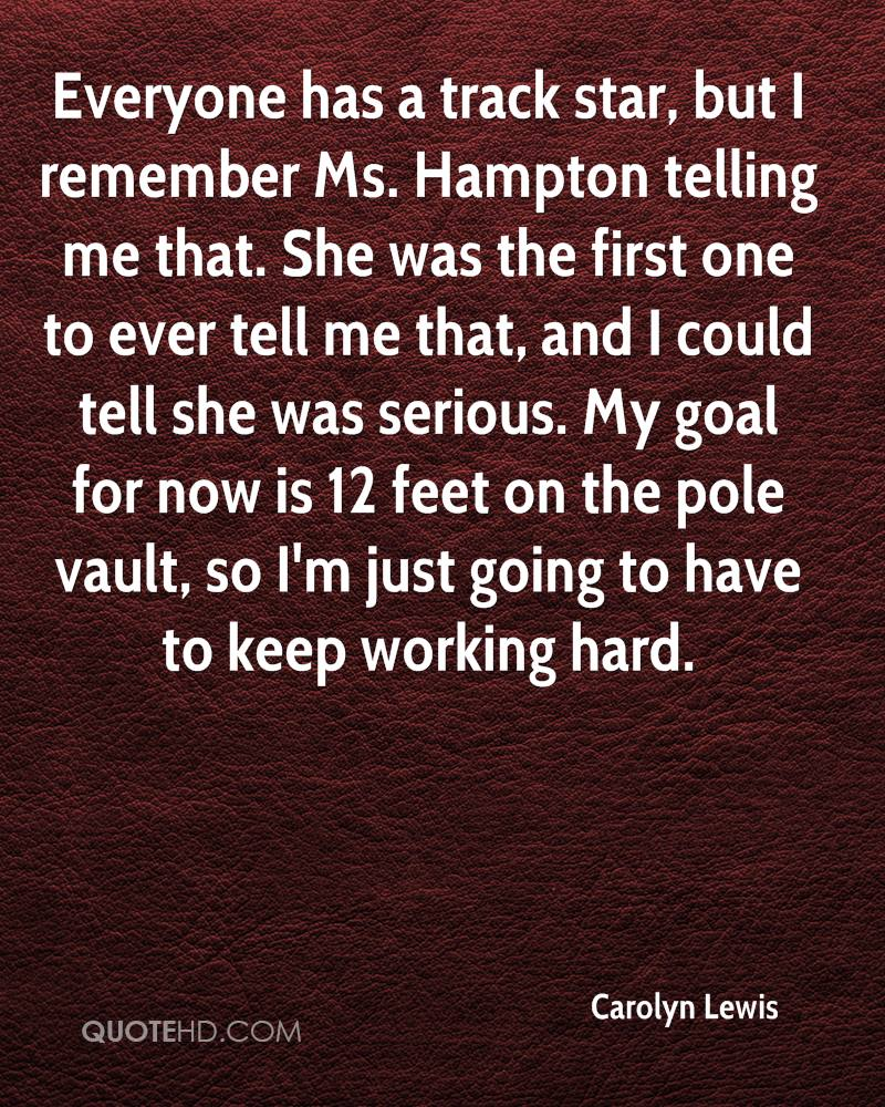 Everyone has a track star, but I remember Ms. Hampton telling me that. She was the first one to ever tell me that, and I could tell she was serious. My goal for now is 12 feet on the pole vault, so I'm just going to have to keep working hard.