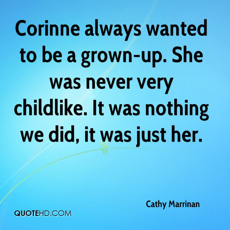 Corinne always wanted to be a grown-up. She was never very childlike. It was nothing we did, it was just her.