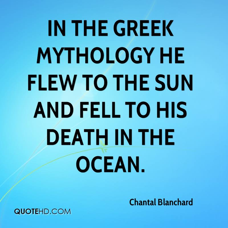 In the Greek mythology he flew to the sun and fell to his death in the ocean.