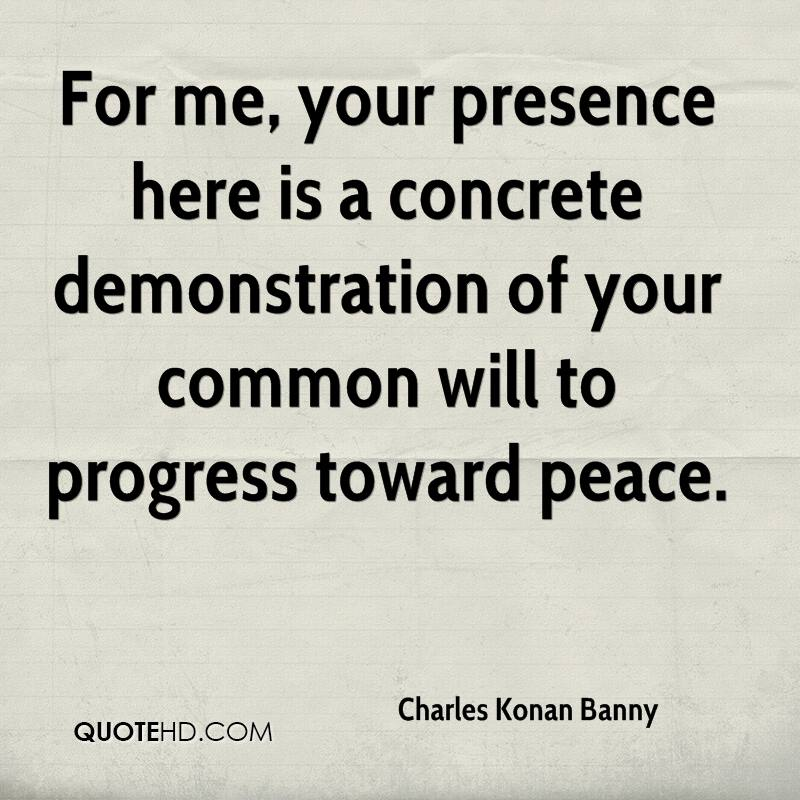 For me, your presence here is a concrete demonstration of your common will to progress toward peace.