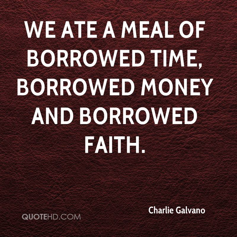 We ate a meal of borrowed time, borrowed money and borrowed faith.