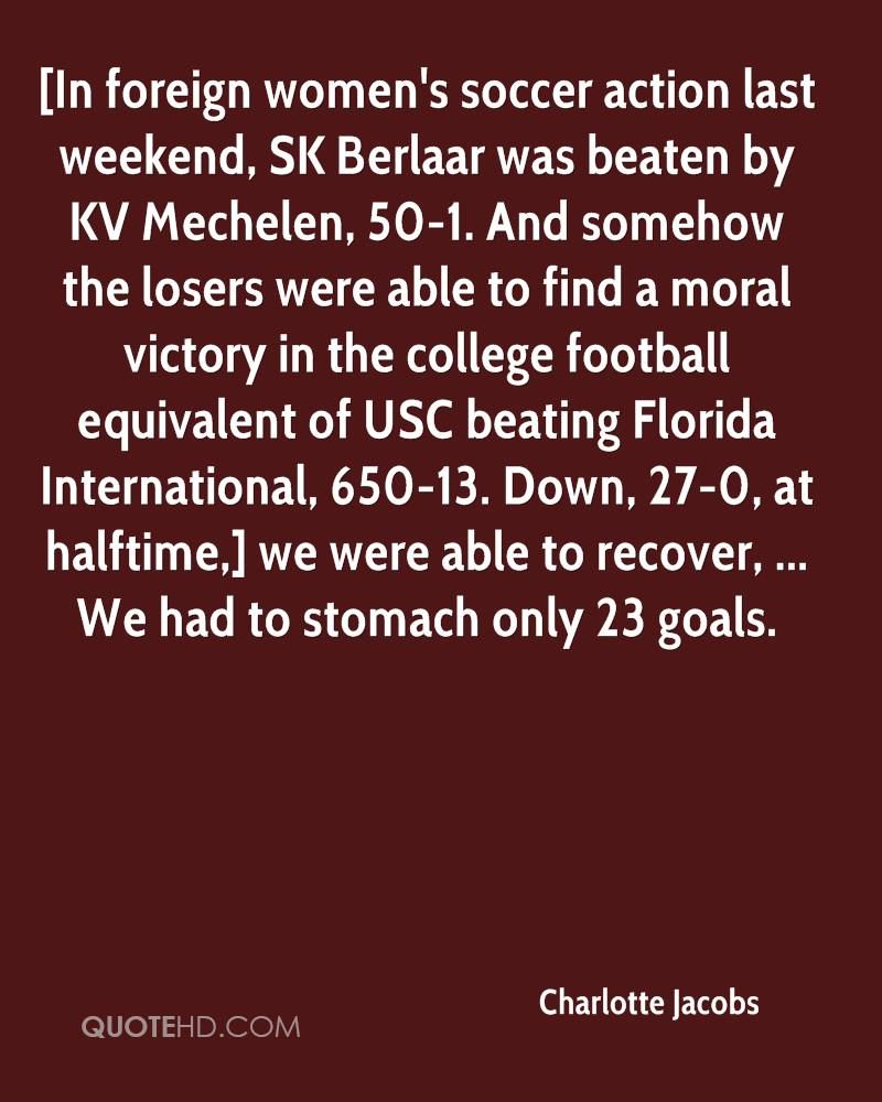 [In foreign women's soccer action last weekend, SK Berlaar was beaten by KV Mechelen, 50-1. And somehow the losers were able to find a moral victory in the college football equivalent of USC beating Florida International, 650-13. Down, 27-0, at halftime,] we were able to recover, ... We had to stomach only 23 goals.
