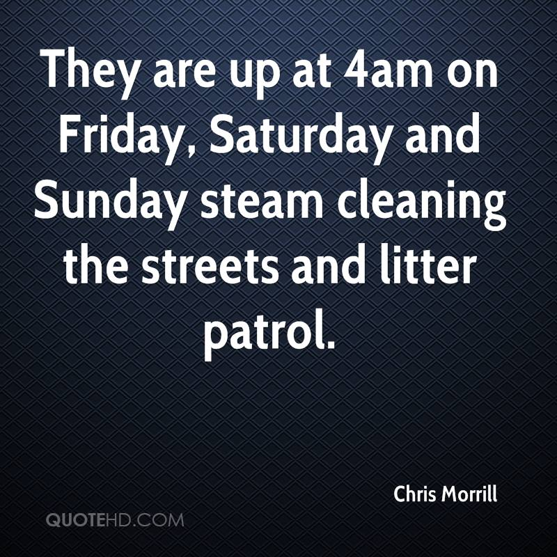 They are up at 4am on Friday, Saturday and Sunday steam cleaning the streets and litter patrol.