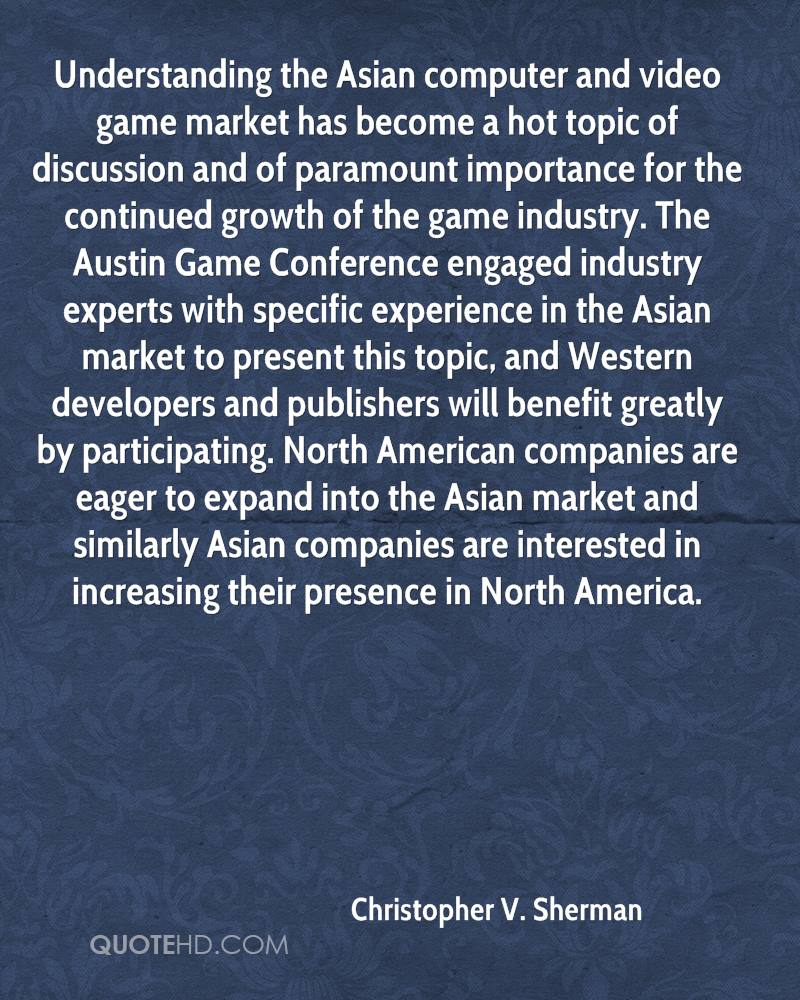 Understanding the Asian computer and video game market has become a hot topic of discussion and of paramount importance for the continued growth of the game industry. The Austin Game Conference engaged industry experts with specific experience in the Asian market to present this topic, and Western developers and publishers will benefit greatly by participating. North American companies are eager to expand into the Asian market and similarly Asian companies are interested in increasing their presence in North America.