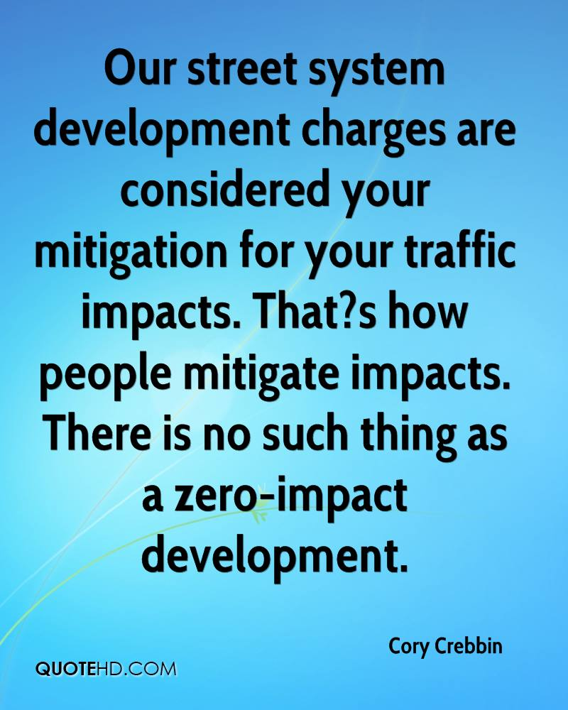 Our street system development charges are considered your mitigation for your traffic impacts. That?s how people mitigate impacts. There is no such thing as a zero-impact development.