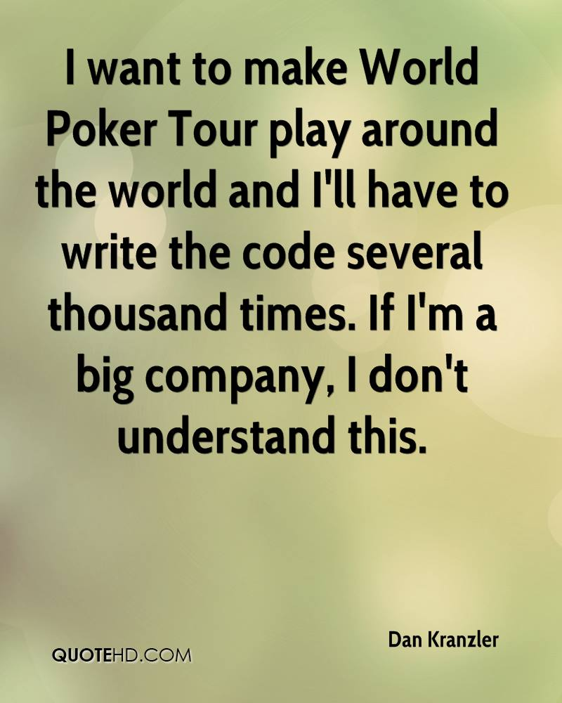 I want to make World Poker Tour play around the world and I'll have to write the code several thousand times. If I'm a big company, I don't understand this.