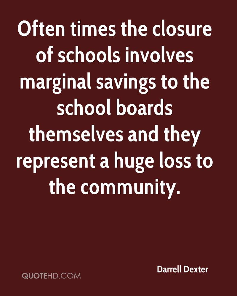 Often times the closure of schools involves marginal savings to the school boards themselves and they represent a huge loss to the community.