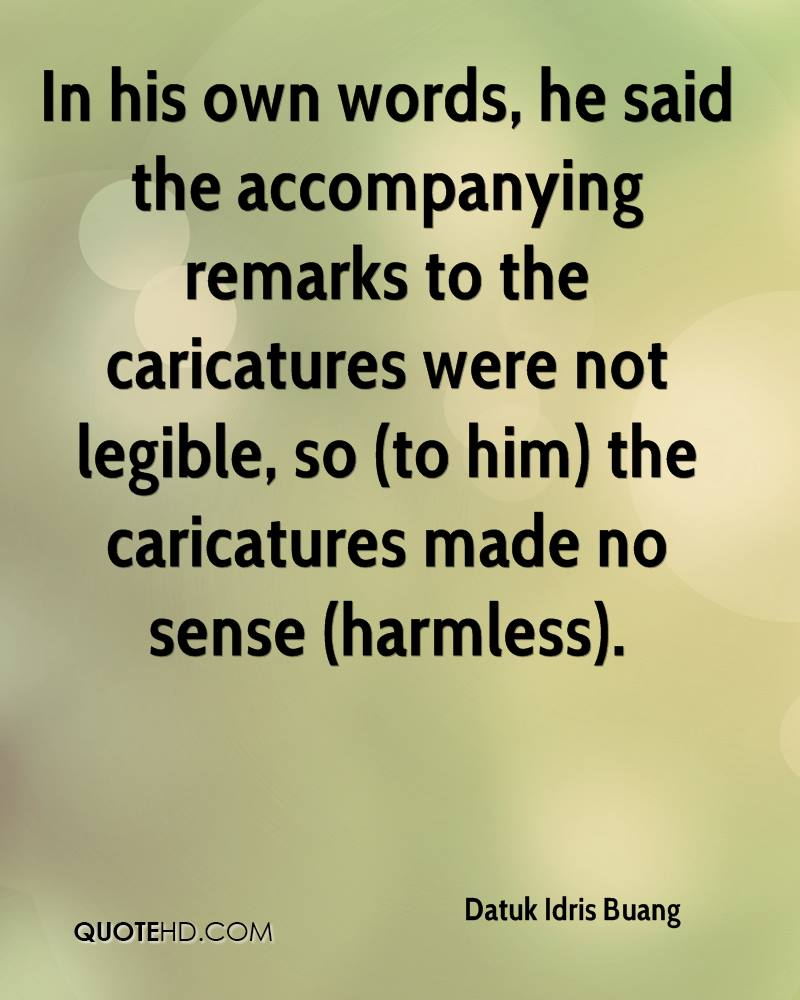 In his own words, he said the accompanying remarks to the caricatures were not legible, so (to him) the caricatures made no sense (harmless).