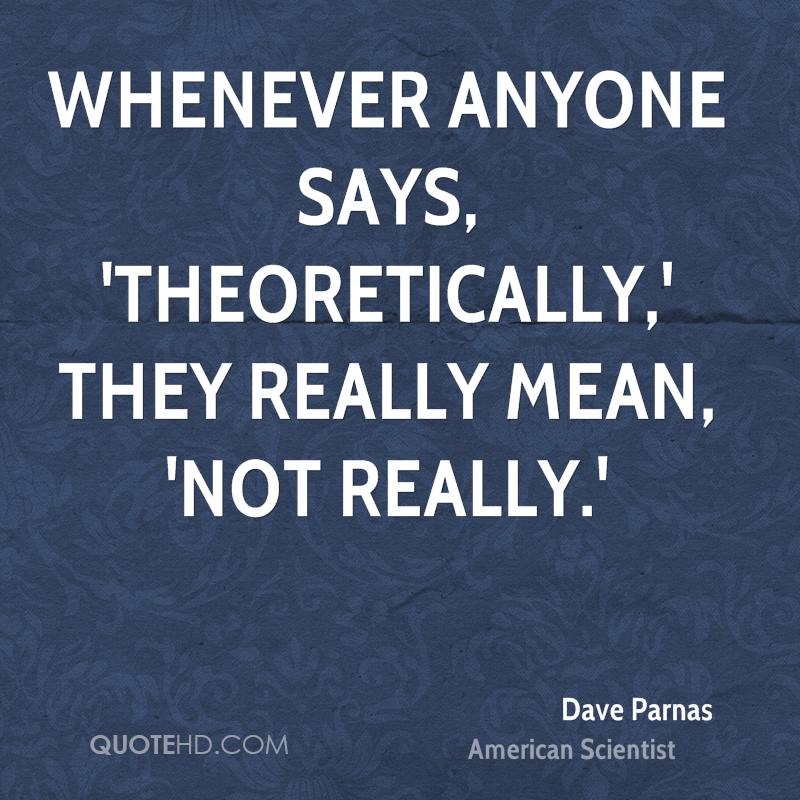 Whenever anyone says, 'theoretically,' they really mean, 'not really.'