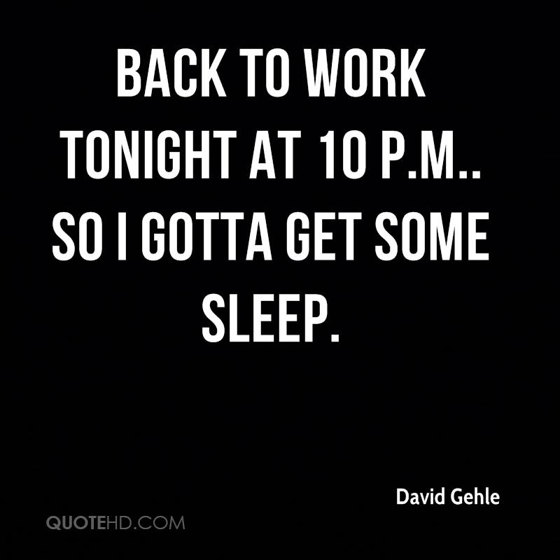 Back to work tonight at 10 p.m.. So I gotta get some sleep.