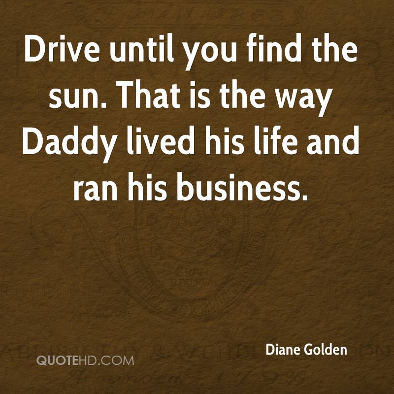 Drive until you find the sun. That is the way Daddy lived his life and ran his business.