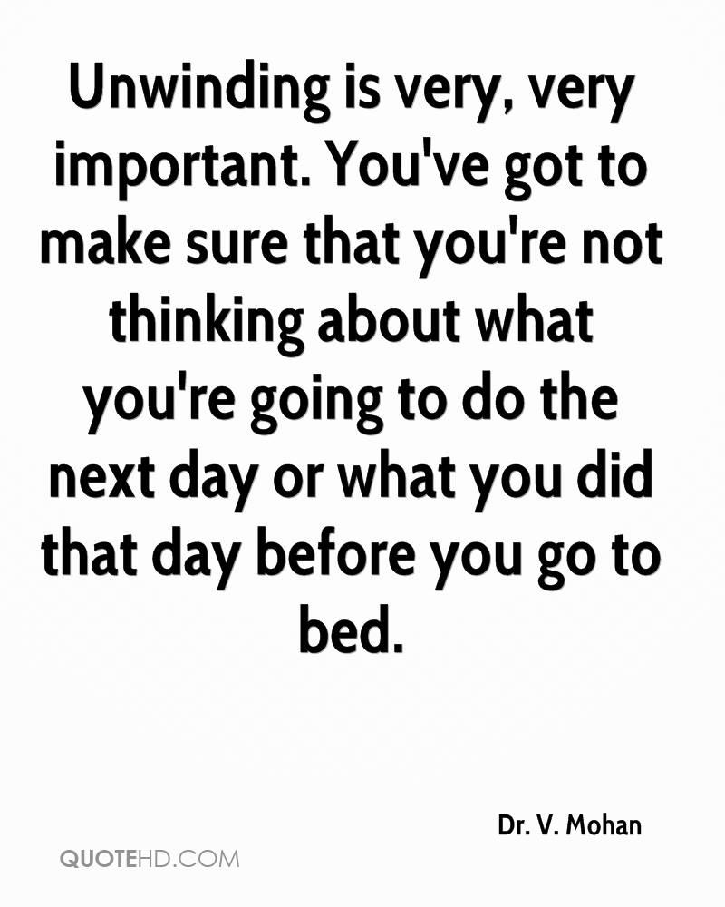 Unwinding is very, very important. You've got to make sure that you're not thinking about what you're going to do the next day or what you did that day before you go to bed.