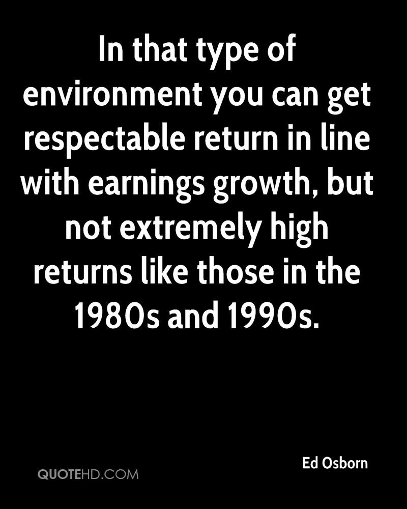 In that type of environment you can get respectable return in line with earnings growth, but not extremely high returns like those in the 1980s and 1990s.