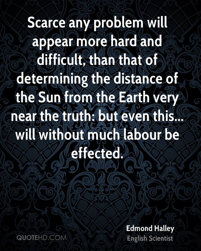Scarce any problem will appear more hard and difficult, than that of determining the distance of the Sun from the Earth very near the truth: but even this... will without much labour be effected.