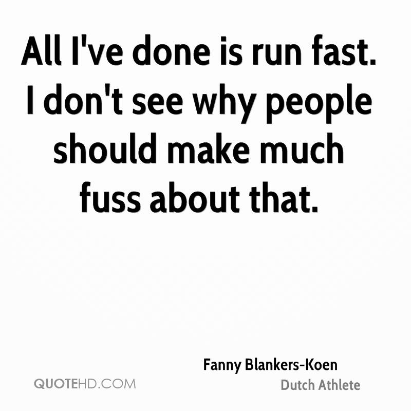 All I've done is run fast. I don't see why people should make much fuss about that.