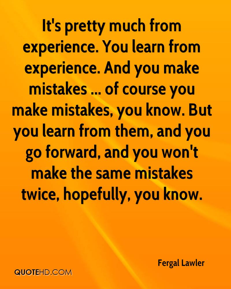 It's pretty much from experience. You learn from experience. And you make mistakes ... of course you make mistakes, you know. But you learn from them, and you go forward, and you won't make the same mistakes twice, hopefully, you know.