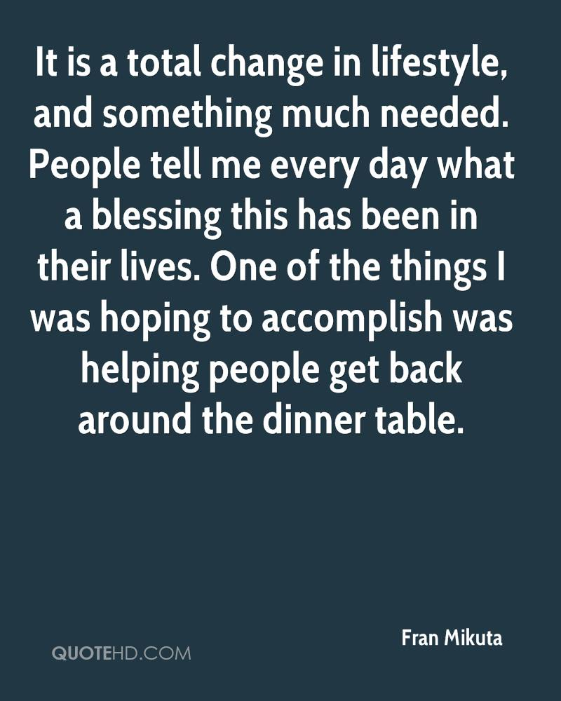 It is a total change in lifestyle, and something much needed. People tell me every day what a blessing this has been in their lives. One of the things I was hoping to accomplish was helping people get back around the dinner table.