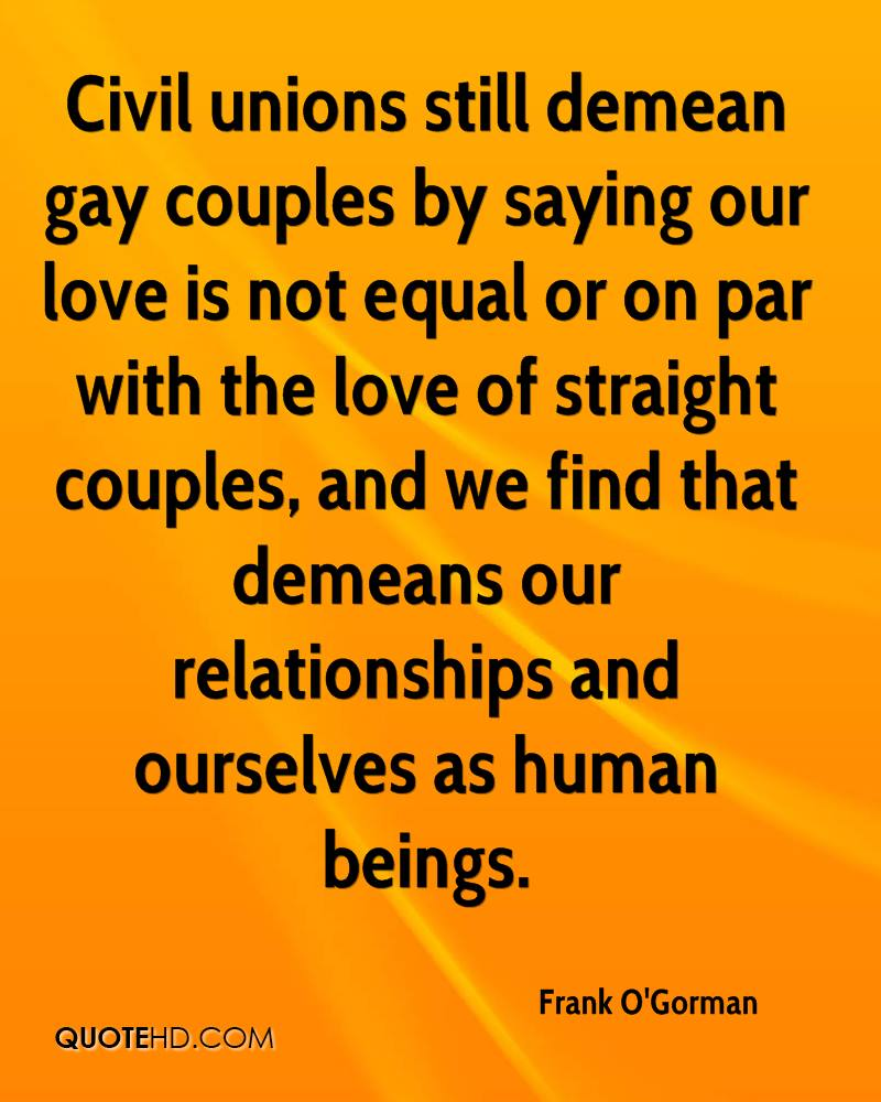 Civil unions still demean gay couples by saying our love is not equal or on par with the love of straight couples, and we find that demeans our relationships and ourselves as human beings.