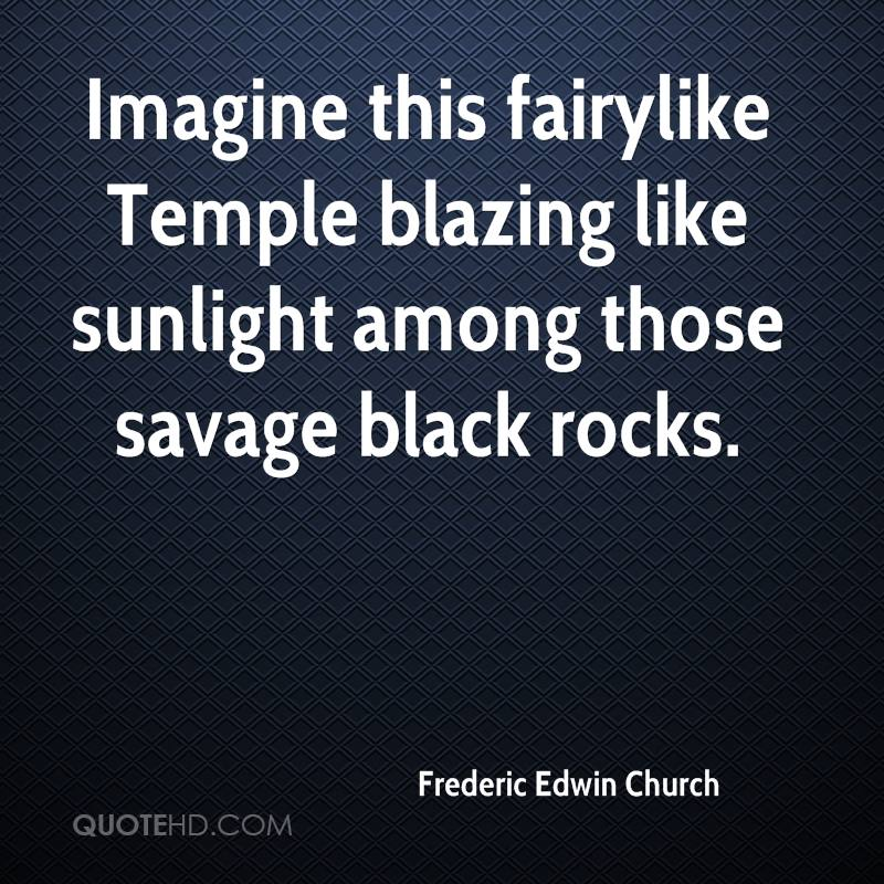 Imagine this fairylike Temple blazing like sunlight among those savage black rocks.