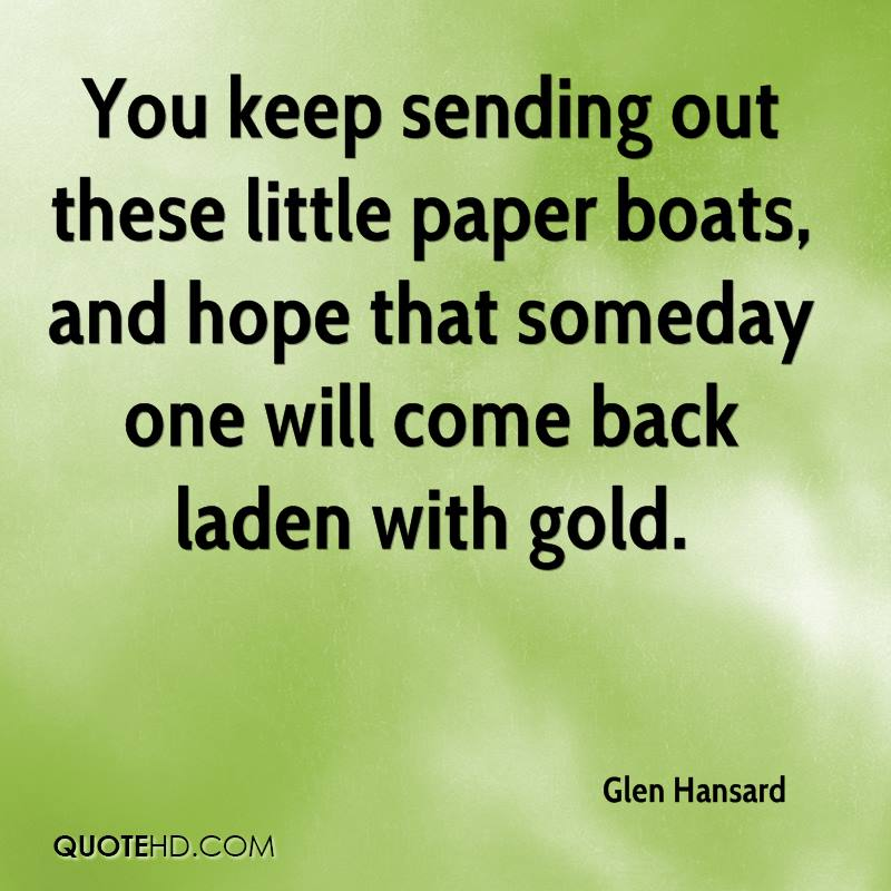 You keep sending out these little paper boats, and hope that someday one will come back laden with gold.