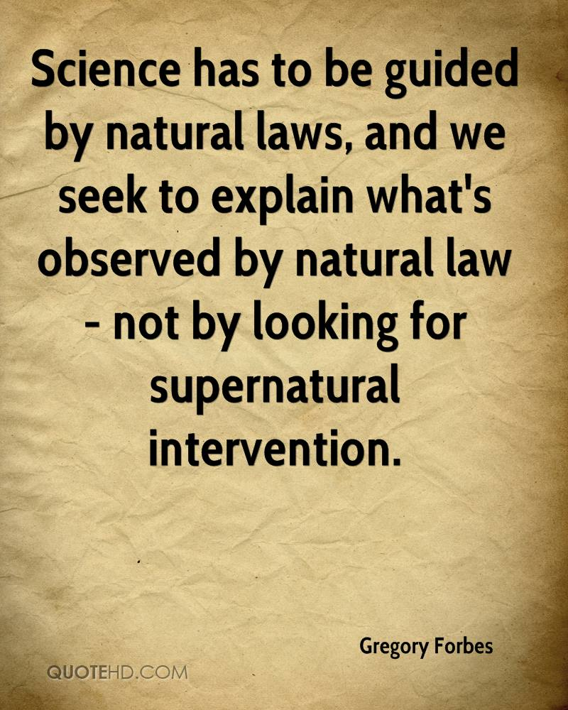Science has to be guided by natural laws, and we seek to explain what's observed by natural law - not by looking for supernatural intervention.