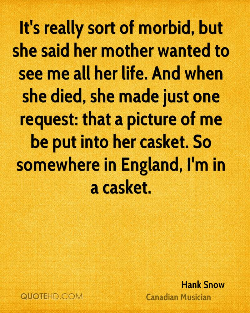 It's really sort of morbid, but she said her mother wanted to see me all her life. And when she died, she made just one request: that a picture of me be put into her casket. So somewhere in England, I'm in a casket.