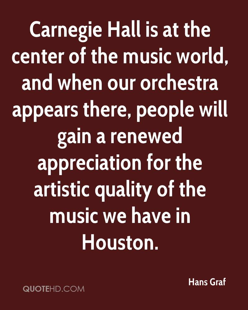 Carnegie Hall is at the center of the music world, and when our orchestra appears there, people will gain a renewed appreciation for the artistic quality of the music we have in Houston.