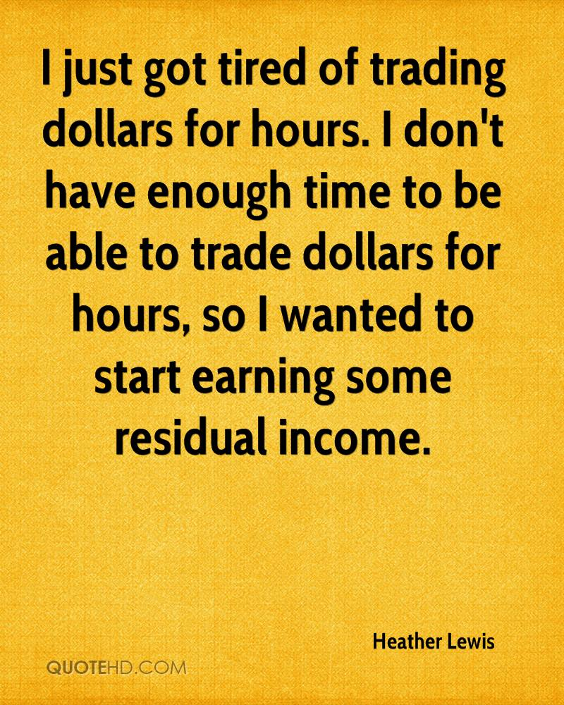 I just got tired of trading dollars for hours. I don't have enough time to be able to trade dollars for hours, so I wanted to start earning some residual income.