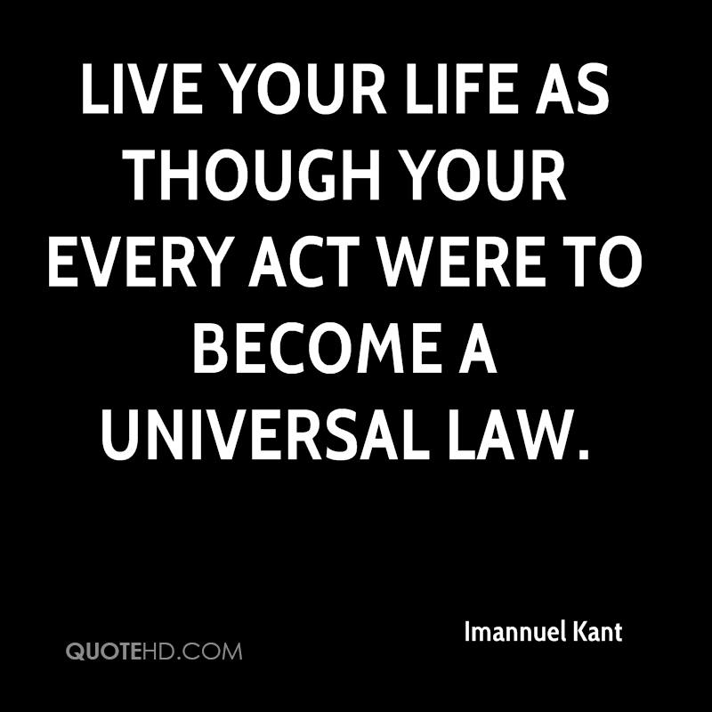 Live your life as though your every act were to become a universal law.