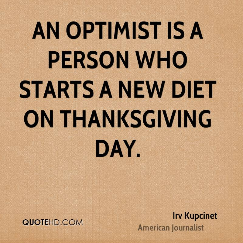 An optimist is a person who starts a new diet on Thanksgiving Day.