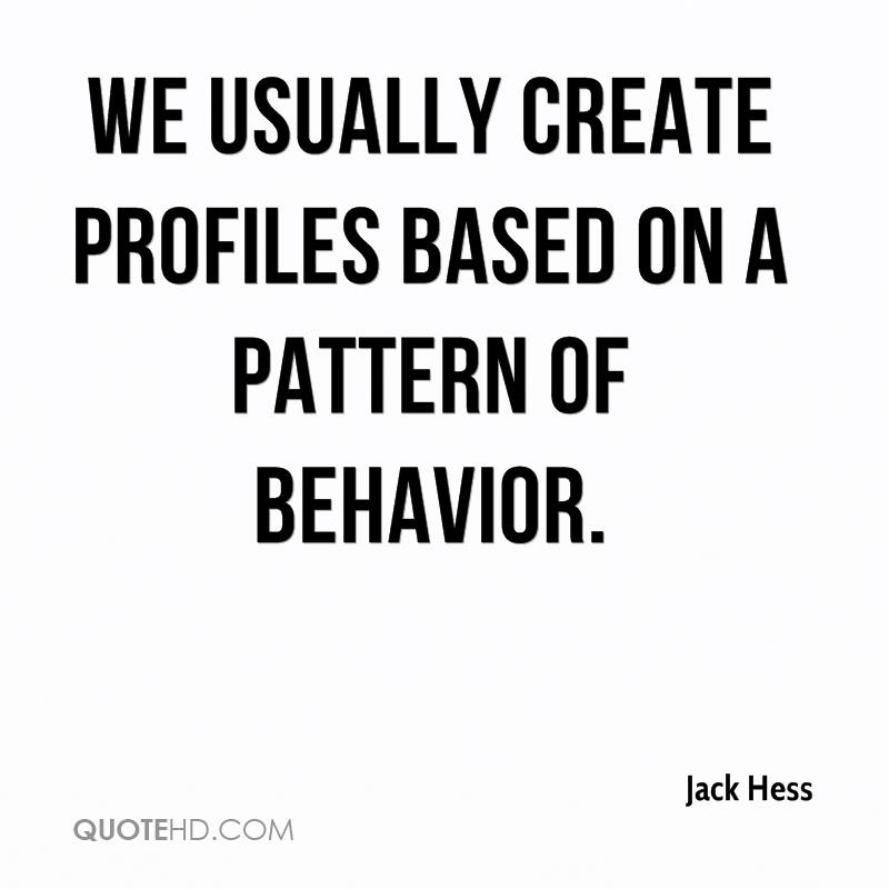 We usually create profiles based on a pattern of behavior.