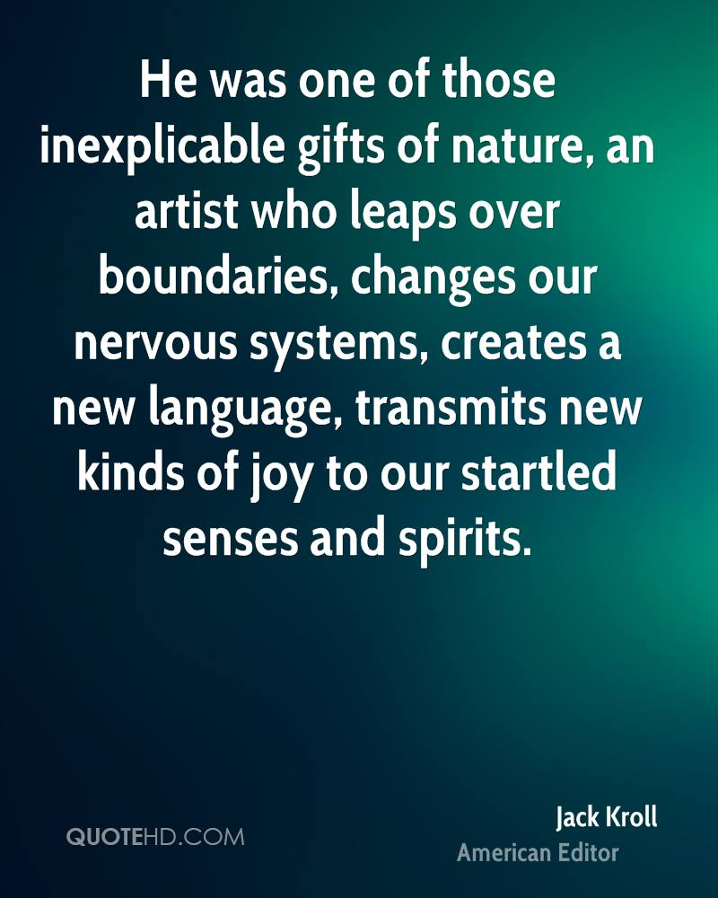 He was one of those inexplicable gifts of nature, an artist who leaps over boundaries, changes our nervous systems, creates a new language, transmits new kinds of joy to our startled senses and spirits.