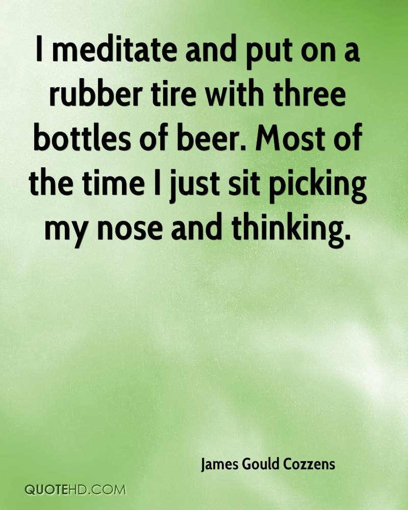 I meditate and put on a rubber tire with three bottles of beer. Most of the time I just sit picking my nose and thinking.