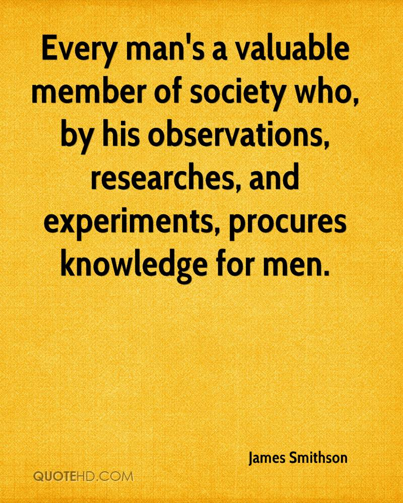 Every man's a valuable member of society who, by his observations, researches, and experiments, procures knowledge for men.