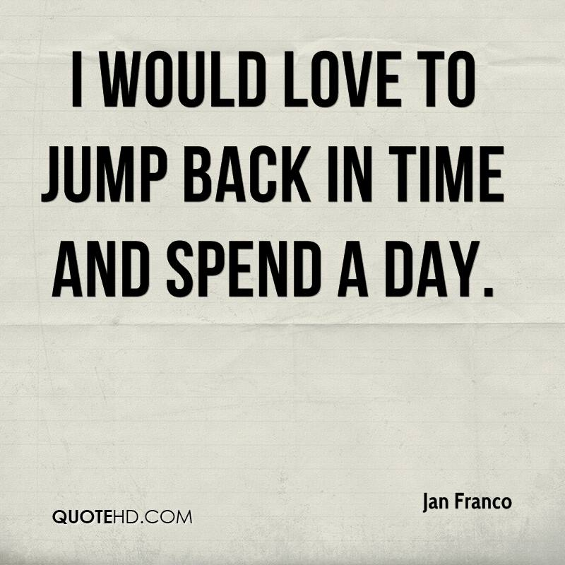 I would love to jump back in time and spend a day.