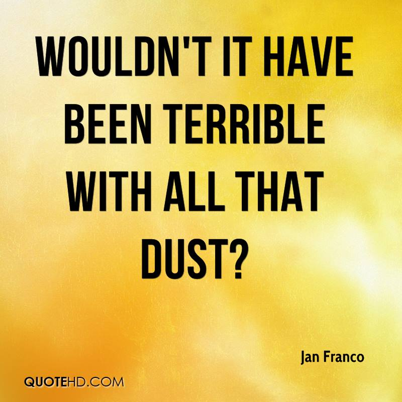 Wouldn't it have been terrible with all that dust?
