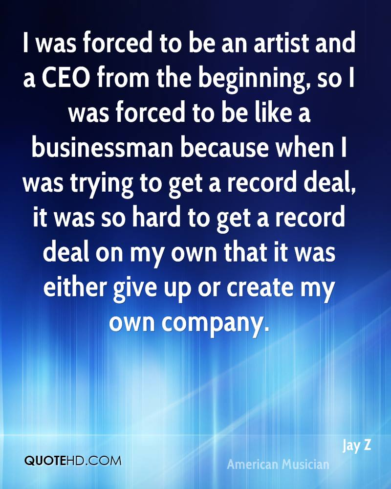 I was forced to be an artist and a CEO from the beginning, so I was forced to be like a businessman because when I was trying to get a record deal, it was so hard to get a record deal on my own that it was either give up or create my own company.