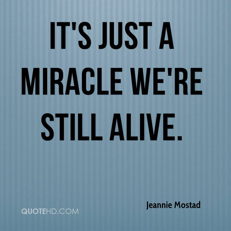 It's just a miracle we're still alive.
