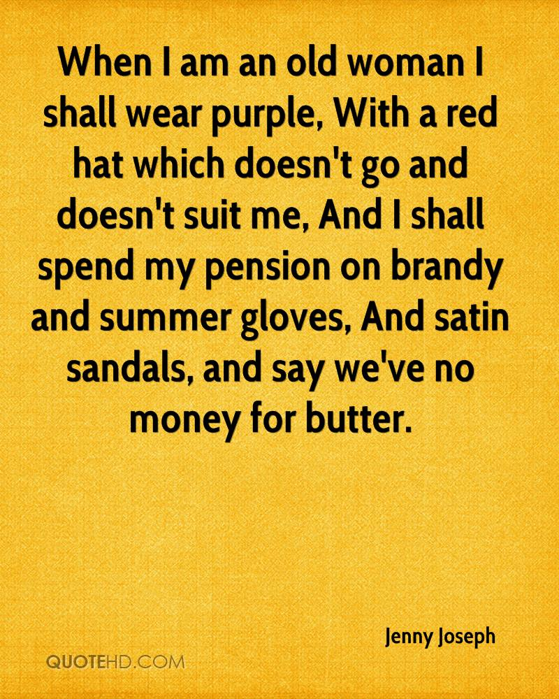 When I am an old woman I shall wear purple, With a red hat which doesn't go and doesn't suit me, And I shall spend my pension on brandy and summer gloves, And satin sandals, and say we've no money for butter.