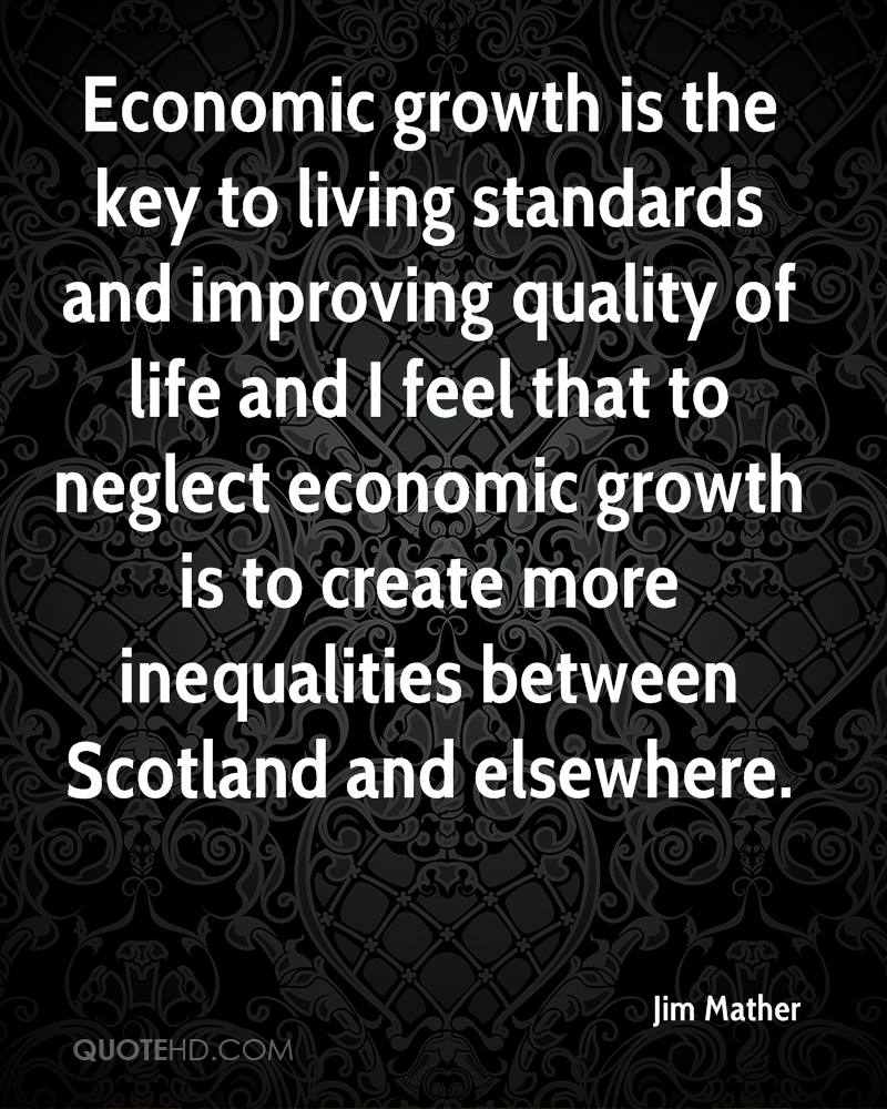 Economic growth is the key to living standards and improving quality of life and I feel that to neglect economic growth is to create more inequalities between Scotland and elsewhere.