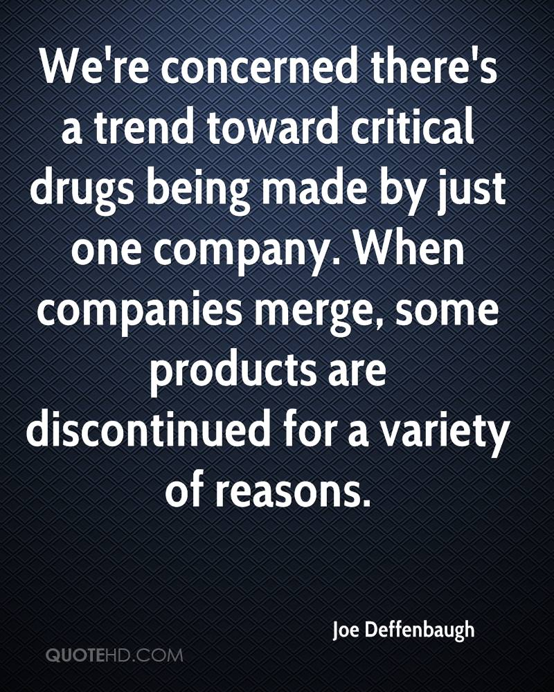 We're concerned there's a trend toward critical drugs being made by just one company. When companies merge, some products are discontinued for a variety of reasons.