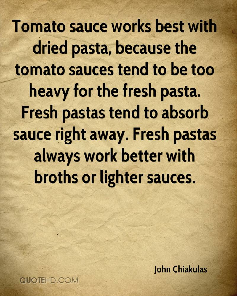 Tomato sauce works best with dried pasta, because the tomato sauces tend to be too heavy for the fresh pasta. Fresh pastas tend to absorb sauce right away. Fresh pastas always work better with broths or lighter sauces.