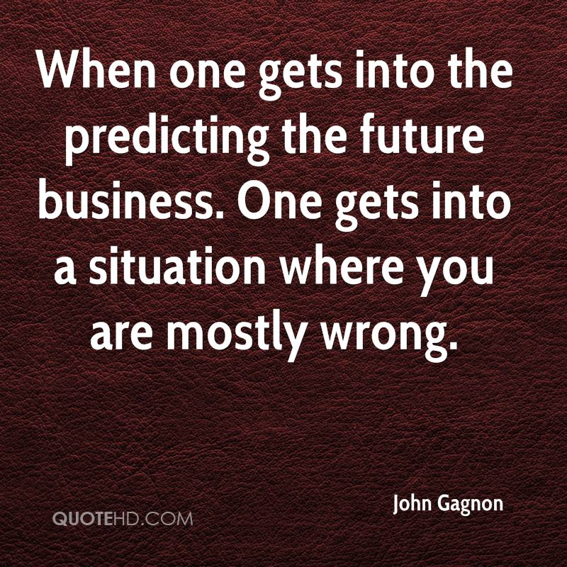 When one gets into the predicting the future business. One gets into a situation where you are mostly wrong.