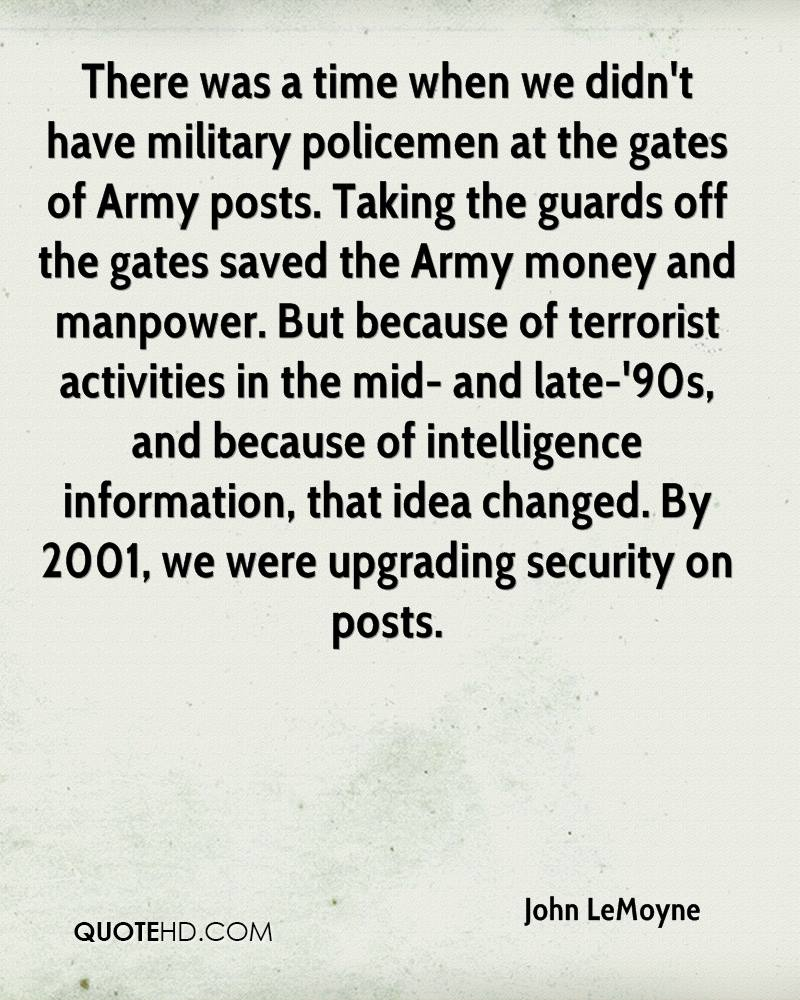 There was a time when we didn't have military policemen at the gates of Army posts. Taking the guards off the gates saved the Army money and manpower. But because of terrorist activities in the mid- and late-'90s, and because of intelligence information, that idea changed. By 2001, we were upgrading security on posts.