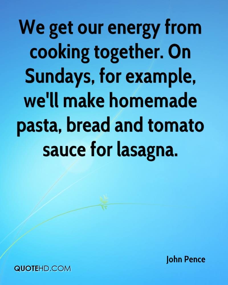 We get our energy from cooking together. On Sundays, for example, we'll make homemade pasta, bread and tomato sauce for lasagna.