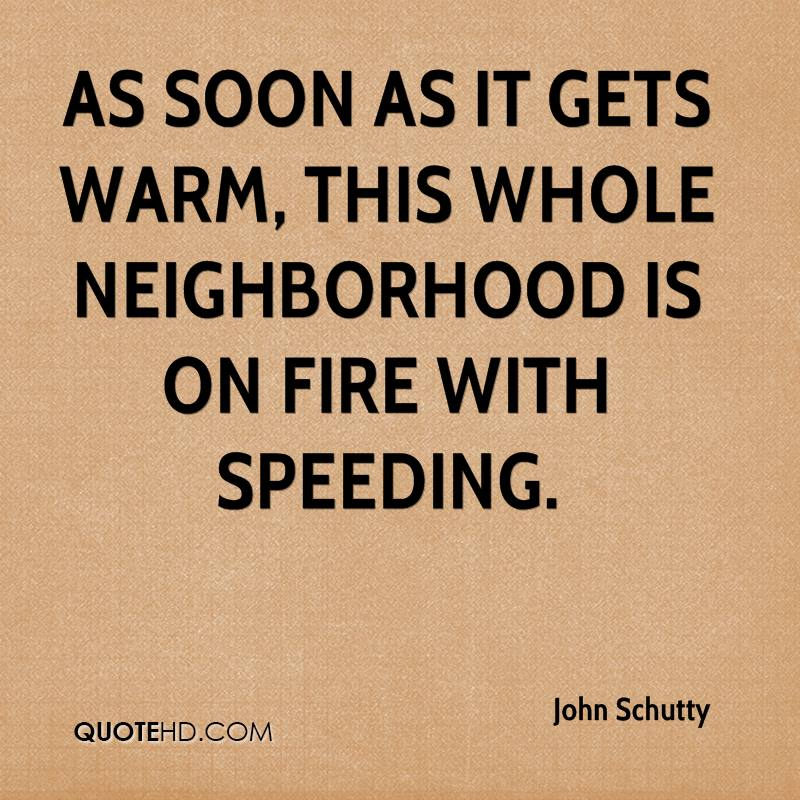 As soon as it gets warm, this whole neighborhood is on fire with speeding.