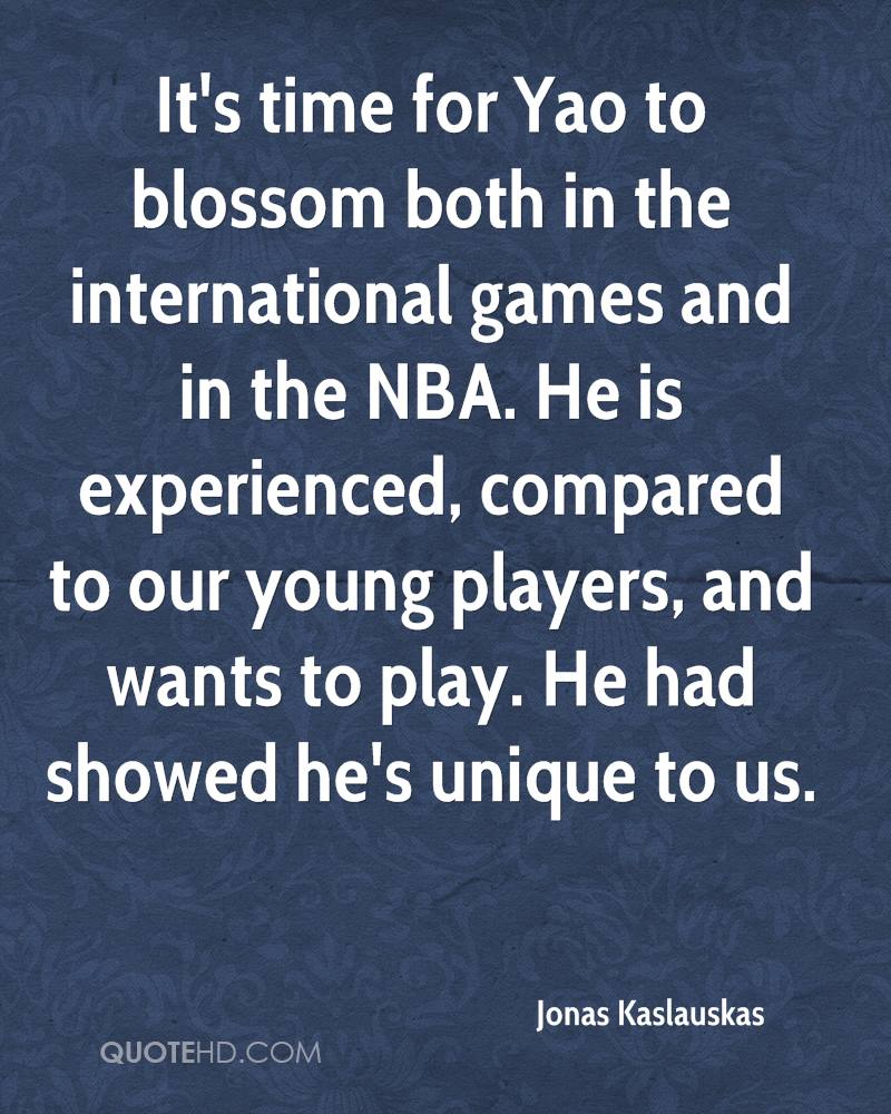 It's time for Yao to blossom both in the international games and in the NBA. He is experienced, compared to our young players, and wants to play. He had showed he's unique to us.